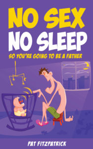 No Sex, No Sleep - The Unvarnished Truth About Being A Father